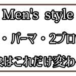 Men'sスタイル。カットとパーマでこれだけ印象が変わる!